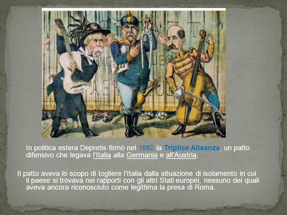 In politica estera Depretis firmò nel 1882 la Triplice Alleanza, un patto difensivo che legava l'Italia alla Germania e all'Austria. Il patto aveva lo