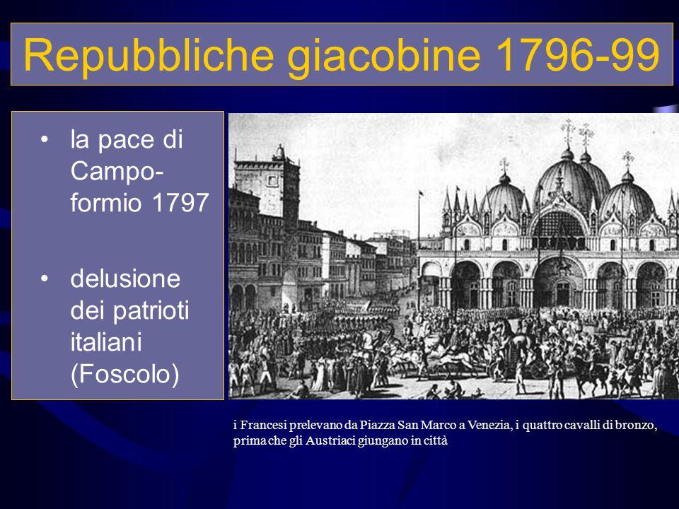 Repubbliche giacobine 1796-99 la pace di Campo- formio 1797 delusione dei patrioti italiani (Foscolo) i Francesi prelevano da Piazza San Marco a Venez