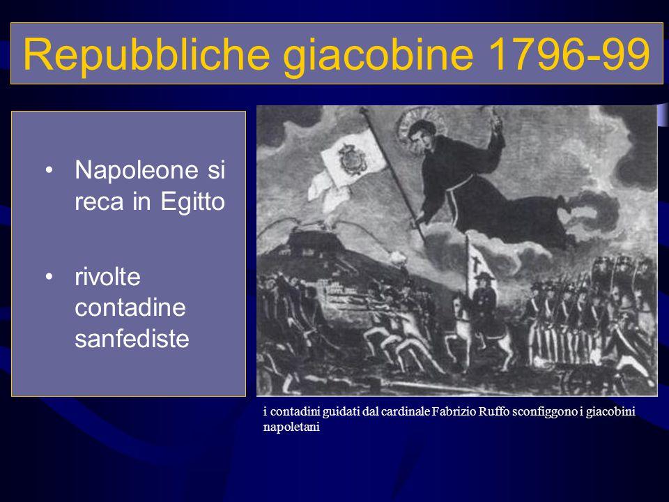 Repubbliche giacobine 1796-99 Napoleone si reca in Egitto rivolte contadine sanfediste i contadini guidati dal cardinale Fabrizio Ruffo sconfiggono i