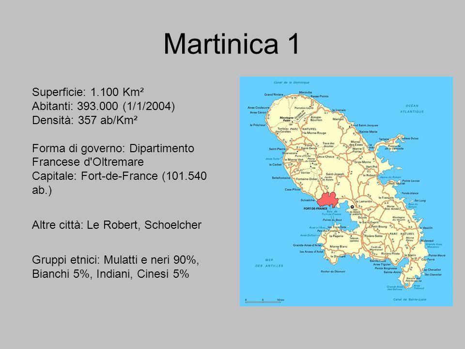 Martinica 1 Superficie: 1.100 Km² Abitanti: 393.000 (1/1/2004) Densità: 357 ab/Km² Forma di governo: Dipartimento Francese d'Oltremare Capitale: Fort-