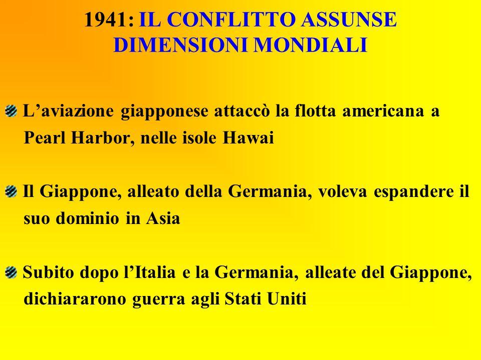 1941: IL CONFLITTO ASSUNSE DIMENSIONI MONDIALI L'aviazione giapponese attaccò la flotta americana a Pearl Harbor, nelle isole Hawai Il Giappone, allea
