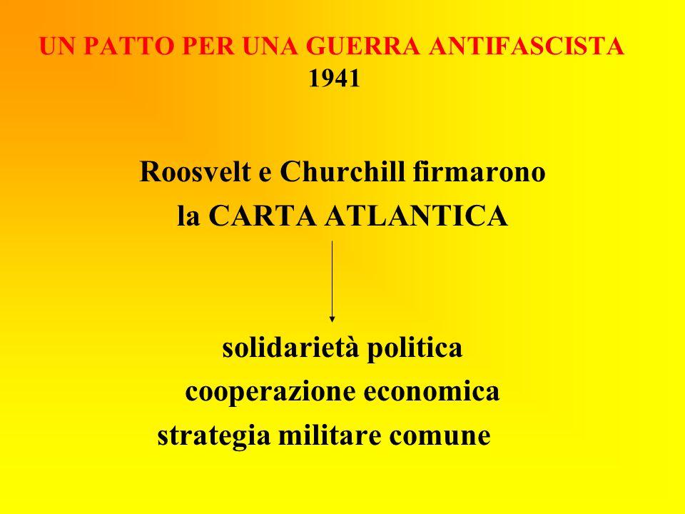 UN PATTO PER UNA GUERRA ANTIFASCISTA 1941 Roosvelt e Churchill firmarono la CARTA ATLANTICA solidarietà politica cooperazione economica strategia mili
