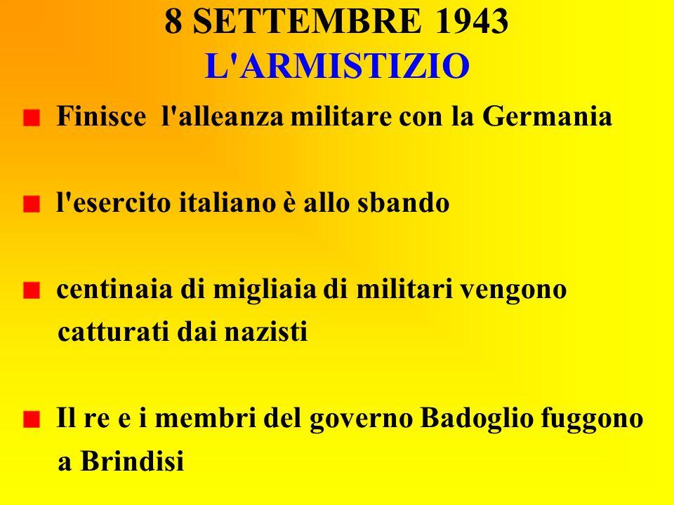 8 SETTEMBRE 1943 L'ARMISTIZIO Finisce l'alleanza militare con la Germania l'esercito italiano è allo sbando centinaia di migliaia di militari vengono