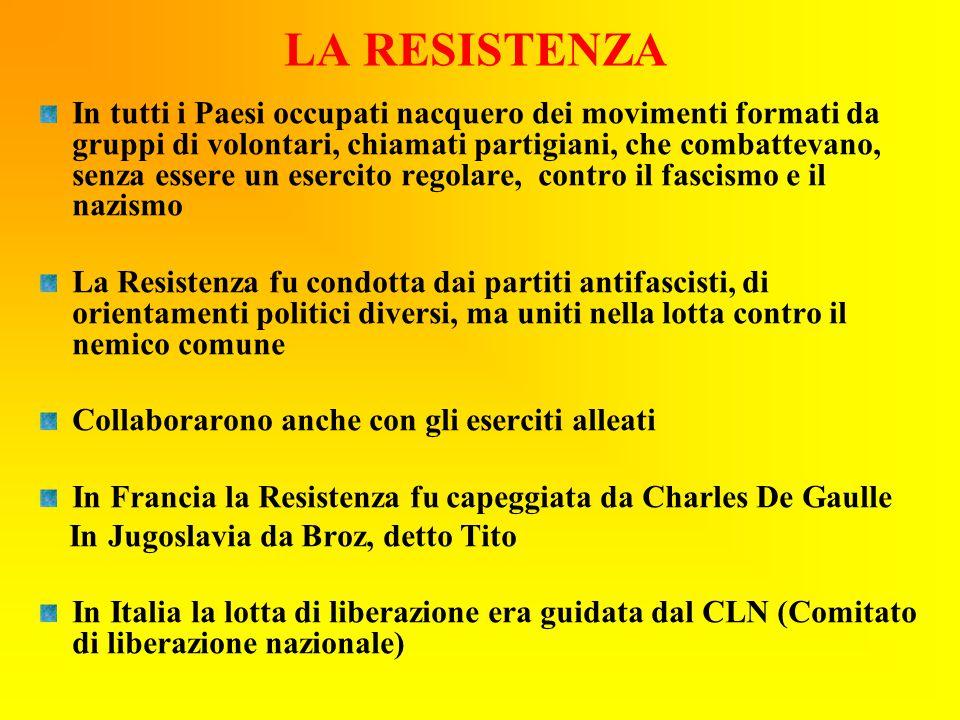 LA RESISTENZA In tutti i Paesi occupati nacquero dei movimenti formati da gruppi di volontari, chiamati partigiani, che combattevano, senza essere un