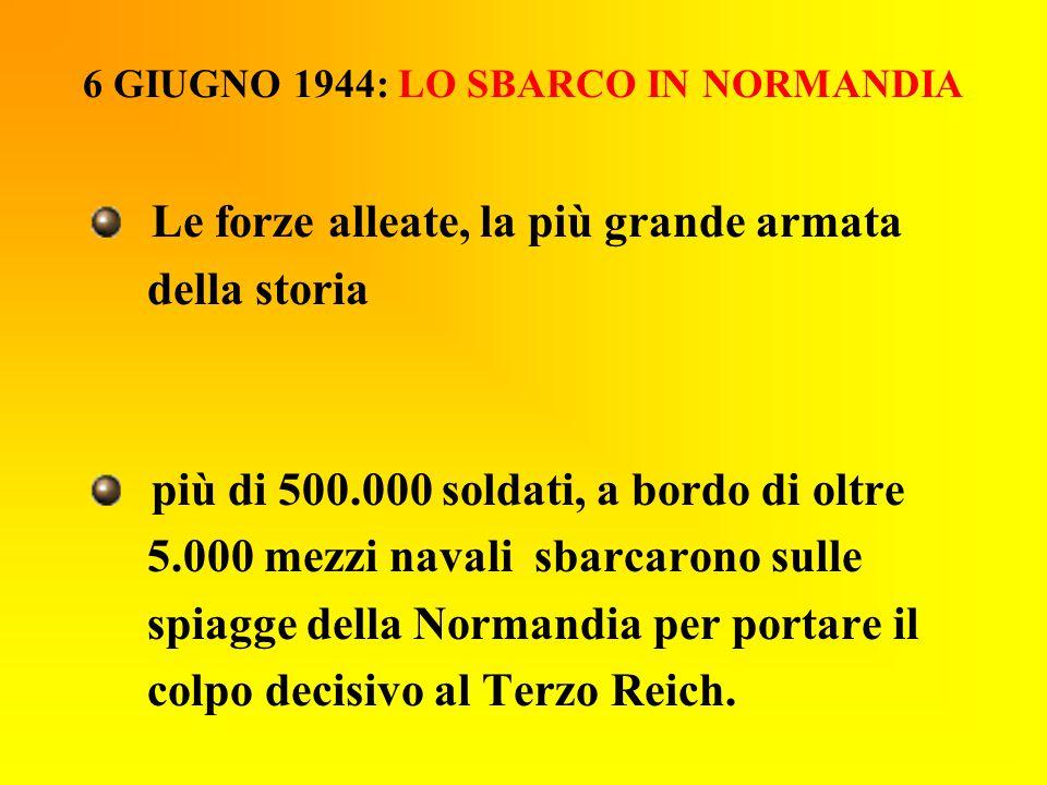6 GIUGNO 1944: LO SBARCO IN NORMANDIA Le forze alleate, la più grande armata della storia più di 500.000 soldati, a bordo di oltre 5.000 mezzi navali