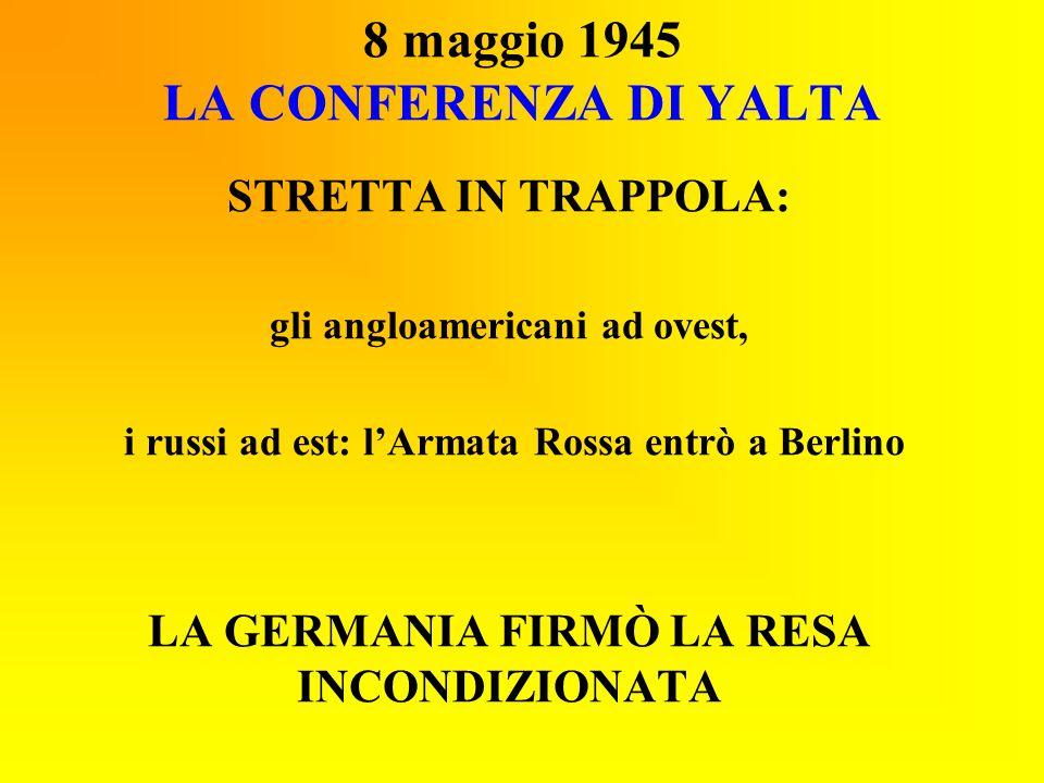 8 maggio 1945 LA CONFERENZA DI YALTA STRETTA IN TRAPPOLA: gli angloamericani ad ovest, i russi ad est: l'Armata Rossa entrò a Berlino LA GERMANIA FIRM