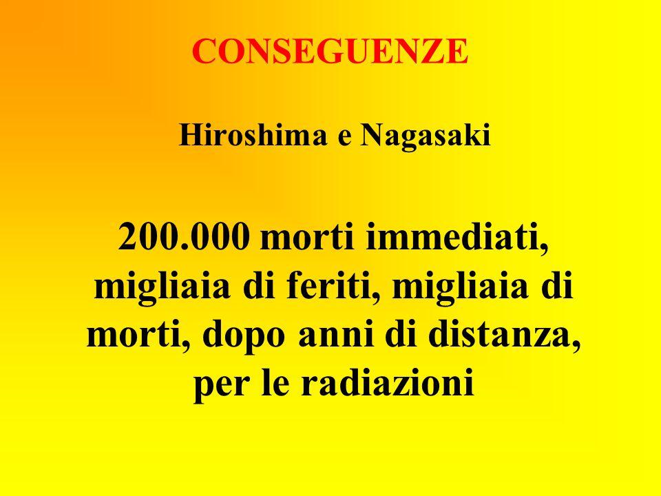CONSEGUENZE Hiroshima e Nagasaki 200.000 morti immediati, migliaia di feriti, migliaia di morti, dopo anni di distanza, per le radiazioni