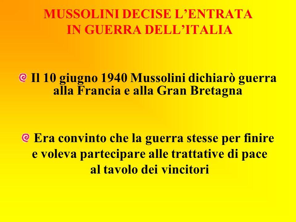 MUSSOLINI DECISE L'ENTRATA IN GUERRA DELL'ITALIA Il 10 giugno 1940 Mussolini dichiarò guerra alla Francia e alla Gran Bretagna Era convinto che la gue