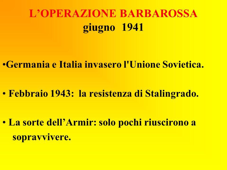 L'OPERAZIONE BARBAROSSA giugno 1941 Germania e Italia invasero l'Unione Sovietica. Febbraio 1943: la resistenza di Stalingrado. La sorte dell'Armir: s