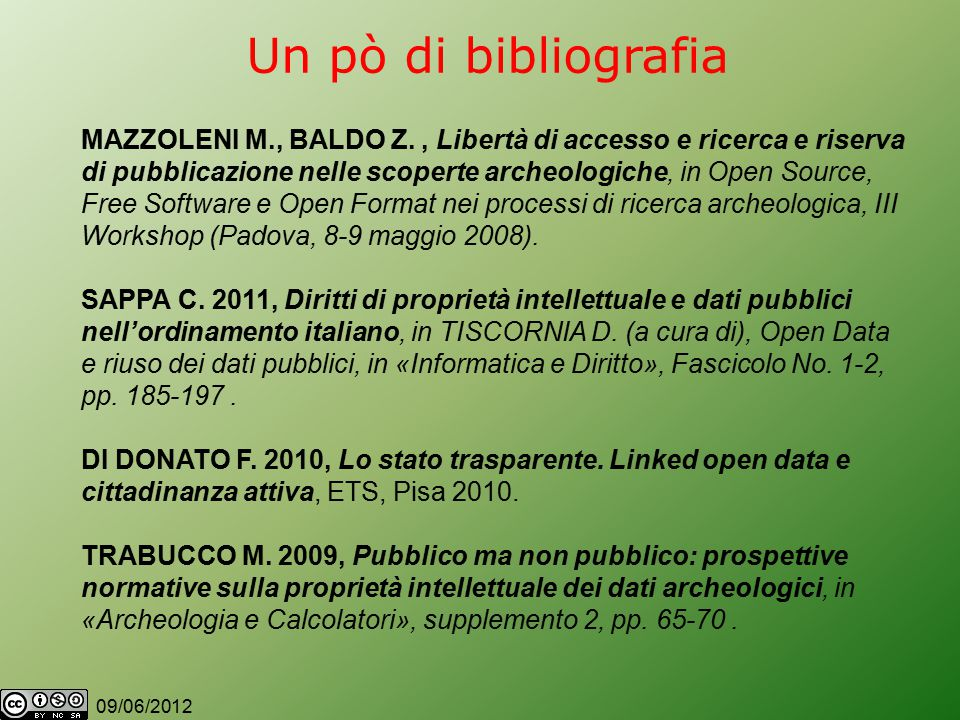 09/06/2012 Un pò di bibliografia MAZZOLENI M., BALDO Z., Libertà di accesso e ricerca e riserva di pubblicazione nelle scoperte archeologiche, in Open Source, Free Software e Open Format nei processi di ricerca archeologica, III Workshop (Padova, 8-9 maggio 2008).