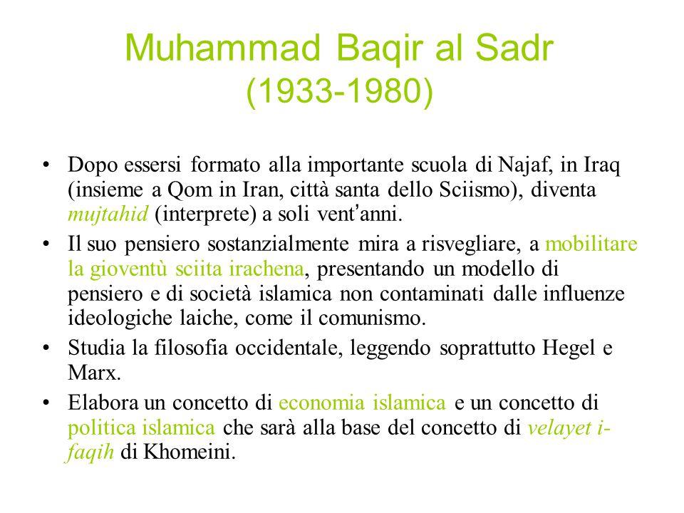 Muhammad Baqir al Sadr (1933-1980) Dopo essersi formato alla importante scuola di Najaf, in Iraq (insieme a Qom in Iran, città santa dello Sciismo), diventa mujtahid (interprete) a soli vent'anni.