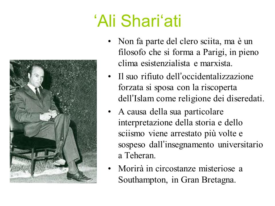 'Ali Shari'ati Non fa parte del clero sciita, ma è un filosofo che si forma a Parigi, in pieno clima esistenzialista e marxista.