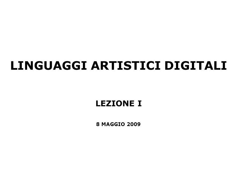 LINGUAGGI ARTISTICI DIGITALI LEZIONE I 8 MAGGIO 2009