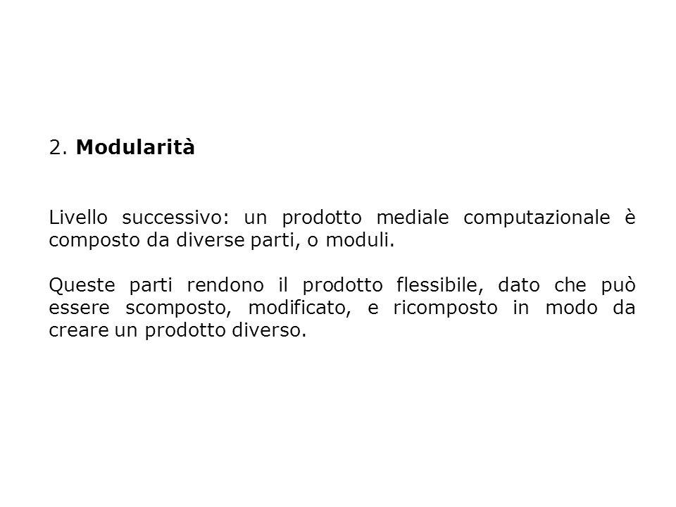 2. Modularità Livello successivo: un prodotto mediale computazionale è composto da diverse parti, o moduli. Queste parti rendono il prodotto flessibil