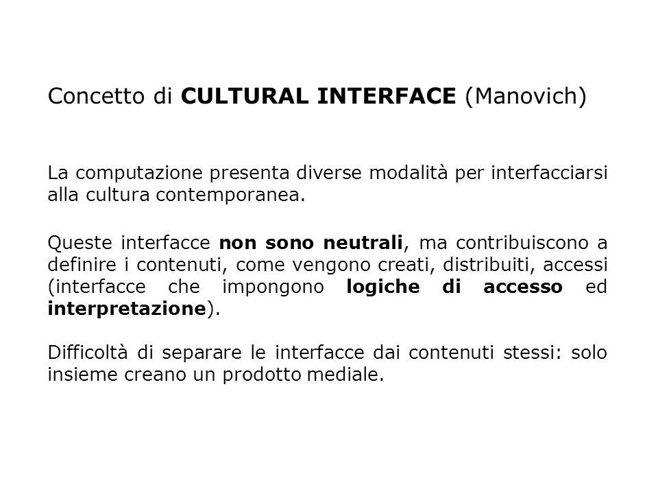 Concetto di CULTURAL INTERFACE (Manovich) La computazione presenta diverse modalità per interfacciarsi alla cultura contemporanea. Queste interfacce n