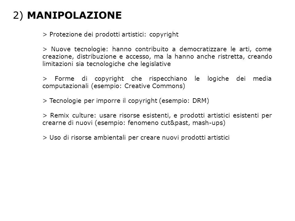 2) MANIPOLAZIONE > Protezione dei prodotti artistici: copyright > Nuove tecnologie: hanno contribuito a democratizzare le arti, come creazione, distribuzione e accesso, ma la hanno anche ristretta, creando limitazioni sia tecnologiche che legislative > Forme di copyright che rispecchiano le logiche dei media computazionali (esempio: Creative Commons) > Tecnologie per imporre il copyright (esempio: DRM) > Remix culture: usare risorse esistenti, e prodotti artistici esistenti per crearne di nuovi (esempio: fenomeno cut&past, mash-ups) > Uso di risorse ambientali per creare nuovi prodotti artistici