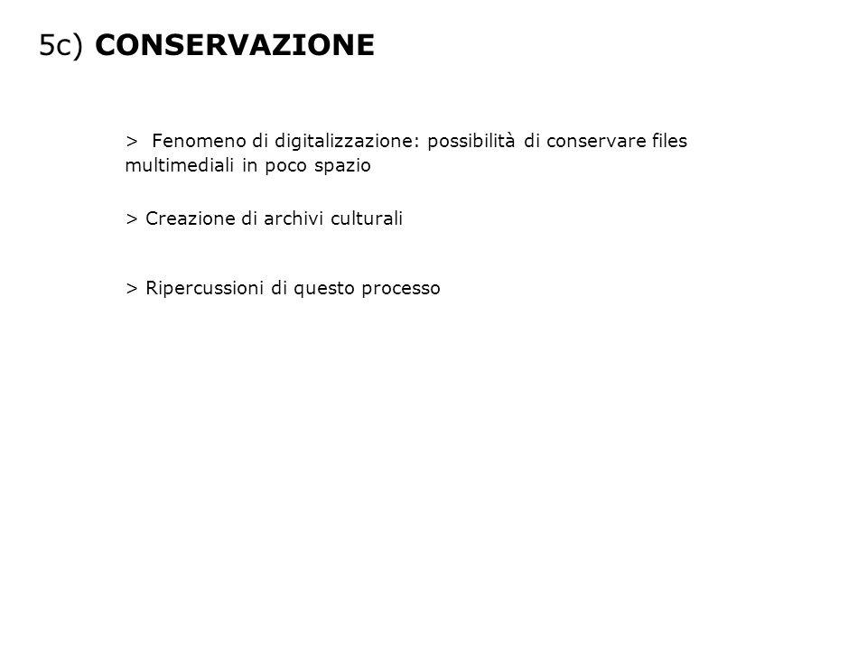 5c) CONSERVAZIONE > Fenomeno di digitalizzazione: possibilità di conservare files multimediali in poco spazio > Creazione di archivi culturali > Ripercussioni di questo processo