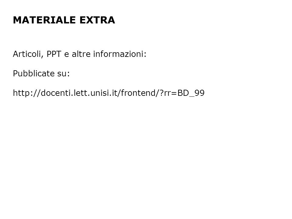 MATERIALE EXTRA Articoli, PPT e altre informazioni: Pubblicate su: http://docenti.lett.unisi.it/frontend/ rr=BD_99