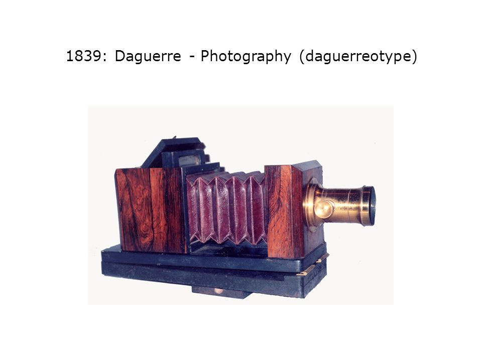 1839: Daguerre - Photography (daguerreotype)