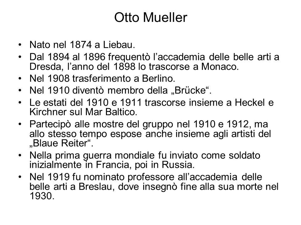 Otto Mueller Nato nel 1874 a Liebau. Dal 1894 al 1896 frequentò l'accademia delle belle arti a Dresda, l'anno del 1898 lo trascorse a Monaco. Nel 1908