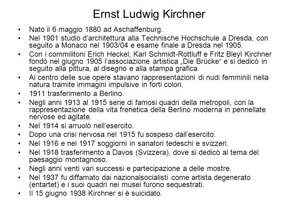 Ernst Ludwig Kirchner Nato il 6 maggio 1880 ad Aschaffenburg. Nel 1901 studio d'architettura alla Technische Hochschule a Dresda, con seguito a Monaco