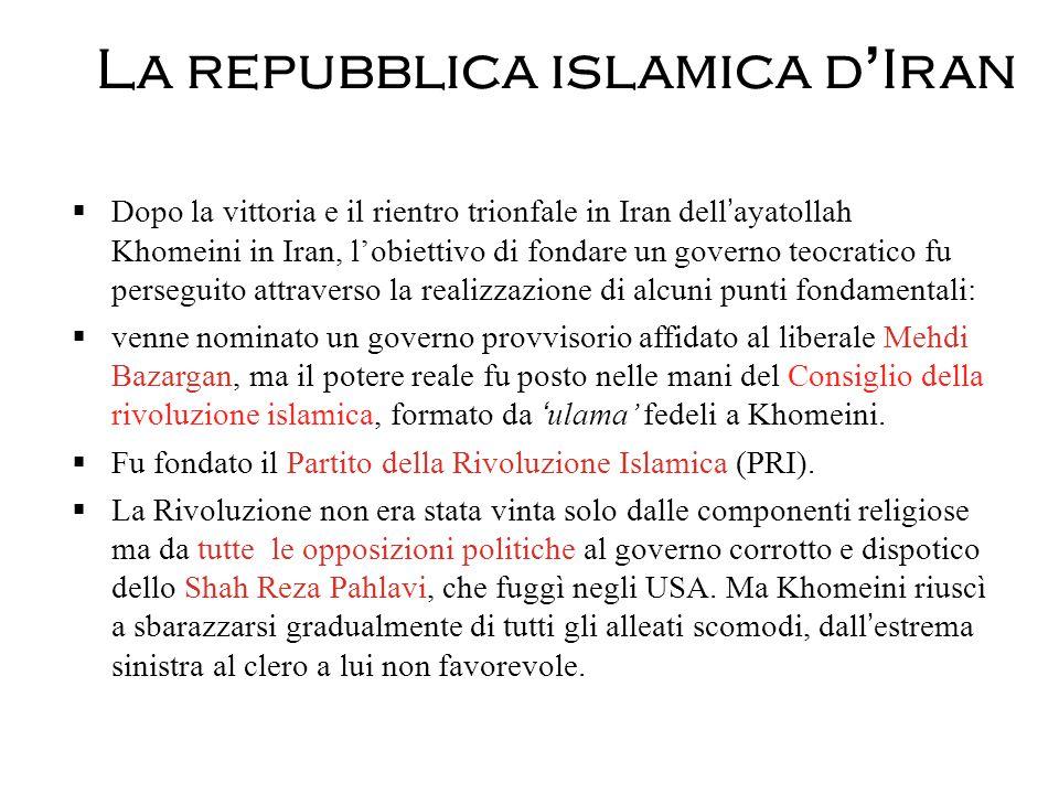 La repubblica islamica d'Iran  Dopo la vittoria e il rientro trionfale in Iran dell'ayatollah Khomeini in Iran, l'obiettivo di fondare un governo teocratico fu perseguito attraverso la realizzazione di alcuni punti fondamentali:  venne nominato un governo provvisorio affidato al liberale Mehdi Bazargan, ma il potere reale fu posto nelle mani del Consiglio della rivoluzione islamica, formato da 'ulama' fedeli a Khomeini.