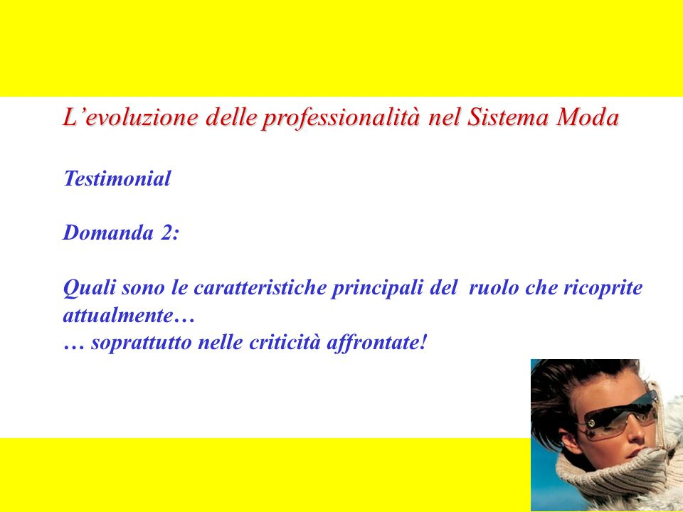L'evoluzione delle professionalità nel Sistema Moda Testimonial Domanda 2: Quali sono le caratteristiche principali del ruolo che ricoprite attualmente… … soprattutto nelle criticità affrontate!