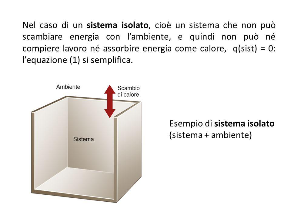 Esempio di sistema isolato (sistema + ambiente) Nel caso di un sistema isolato, cioè un sistema che non può scambiare energia con l'ambiente, e quindi non può né compiere lavoro né assorbire energia come calore, q(sist) = 0: l'equazione (1) si semplifica.