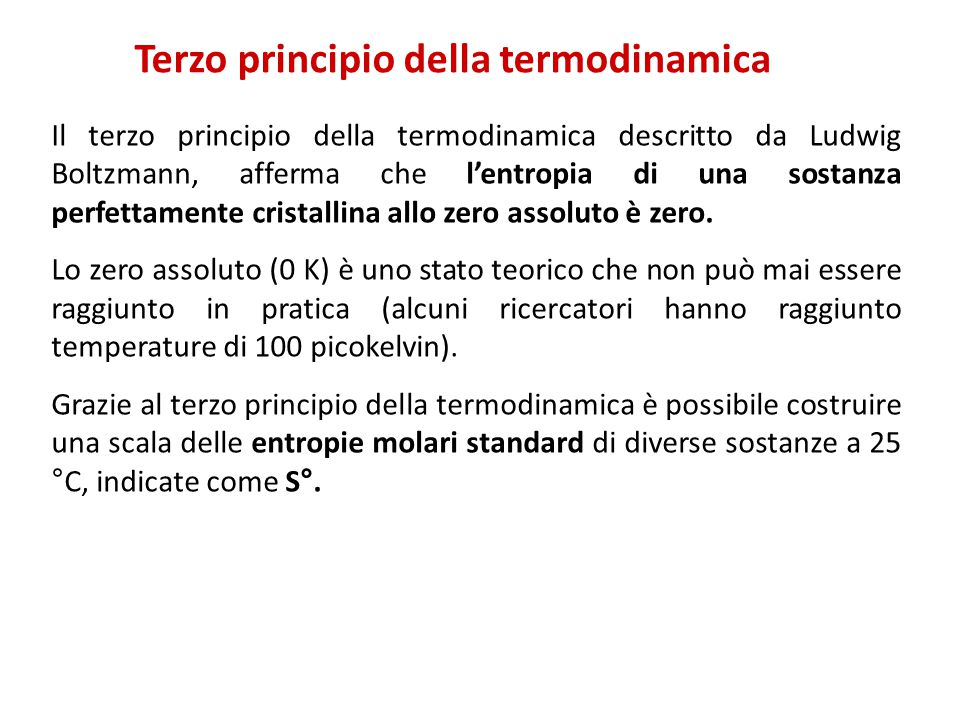 Terzo principio della termodinamica Il terzo principio della termodinamica descritto da Ludwig Boltzmann, afferma che l'entropia di una sostanza perfettamente cristallina allo zero assoluto è zero.