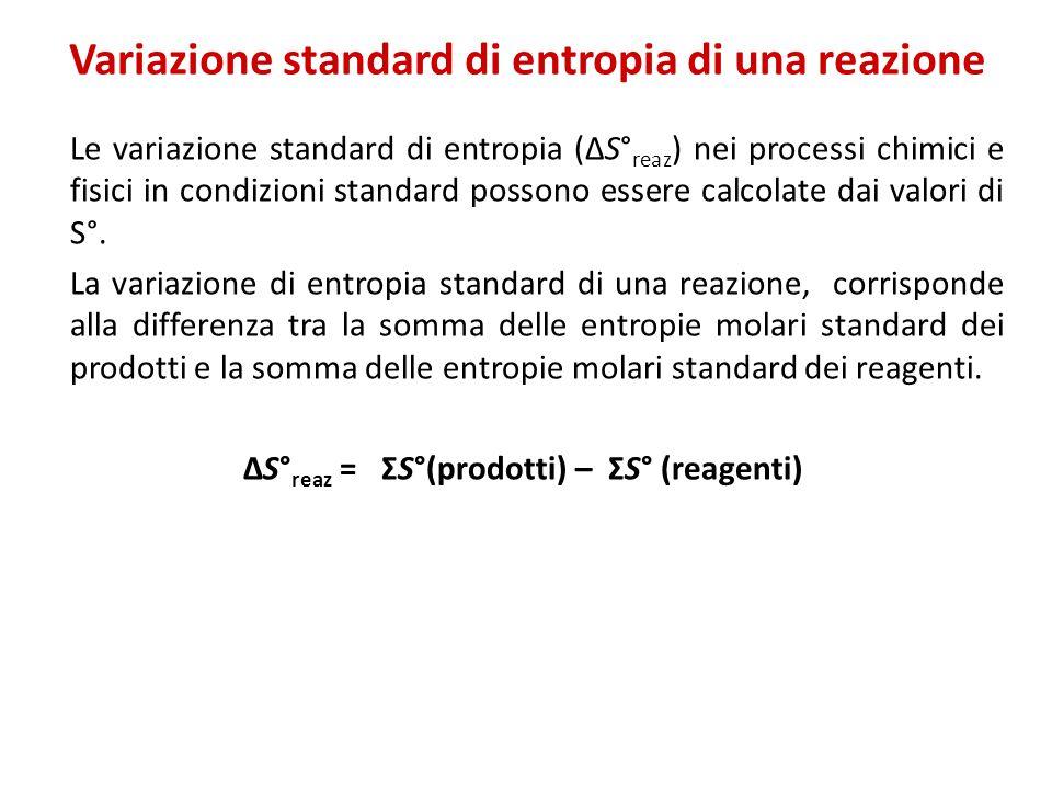 Variazione standard di entropia di una reazione Le variazione standard di entropia (ΔS° reaz ) nei processi chimici e fisici in condizioni standard possono essere calcolate dai valori di S°.