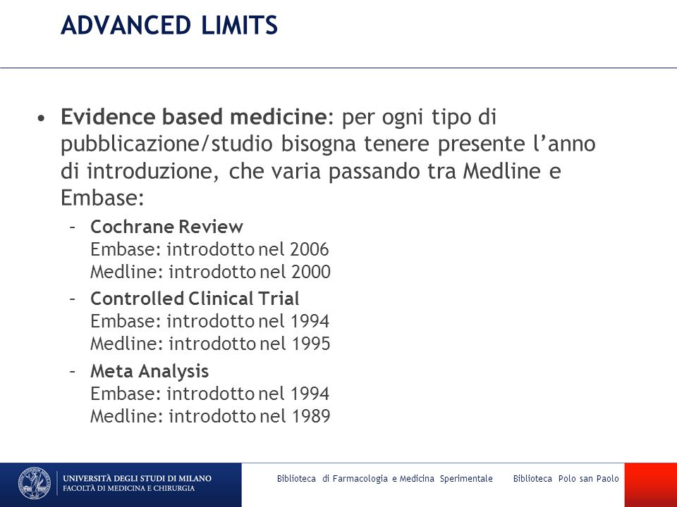 … continua –Randomized Controlled Trial Embase: introdotto nel 1994 Medline: introdotto nel 1966 –Systematic Review Embase: introdotto nel 2004 Areas of focus: applicabile a tutti i record di Embase, ma non a quelli del SOLO Medline.