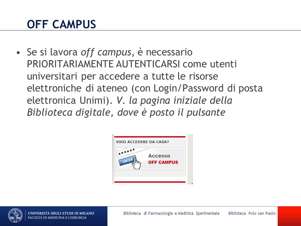 OFF CAMPUS Se si lavora off campus, è necessario PRIORITARIAMENTE AUTENTICARSI come utenti universitari per accedere a tutte le risorse elettroniche di ateneo (con Login/Password di posta elettronica Unimi).