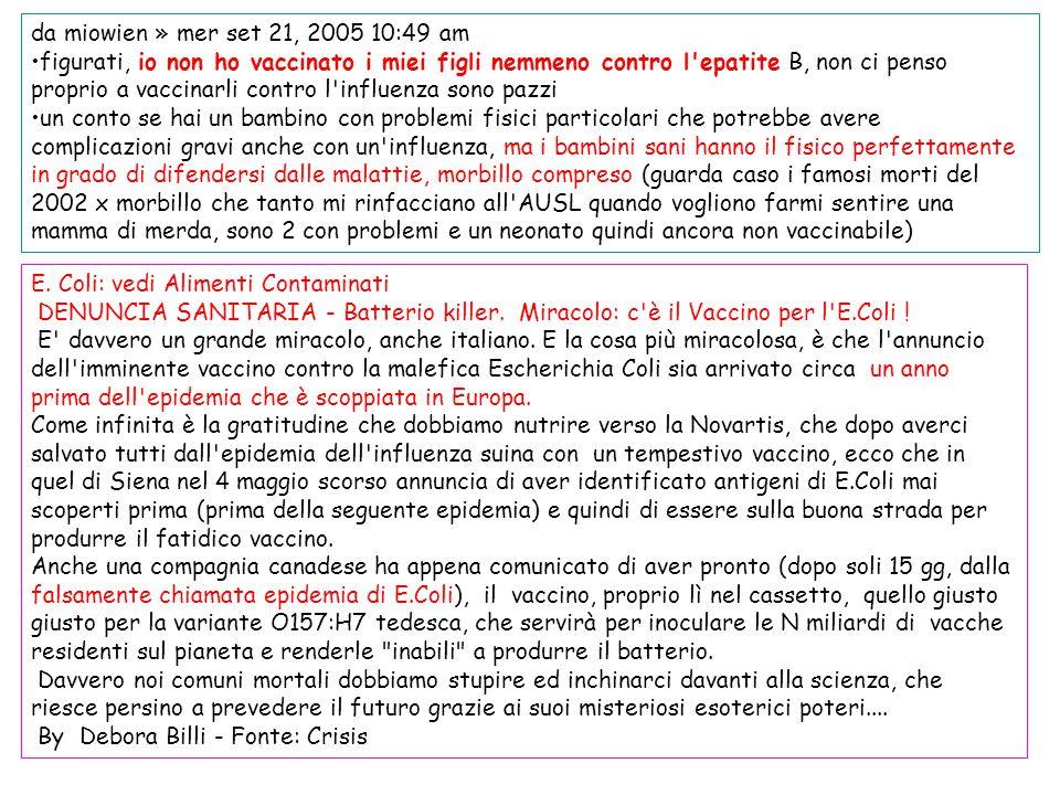 da miowien » mer set 21, 2005 10:49 am figurati, io non ho vaccinato i miei figli nemmeno contro l'epatite B, non ci penso proprio a vaccinarli contro