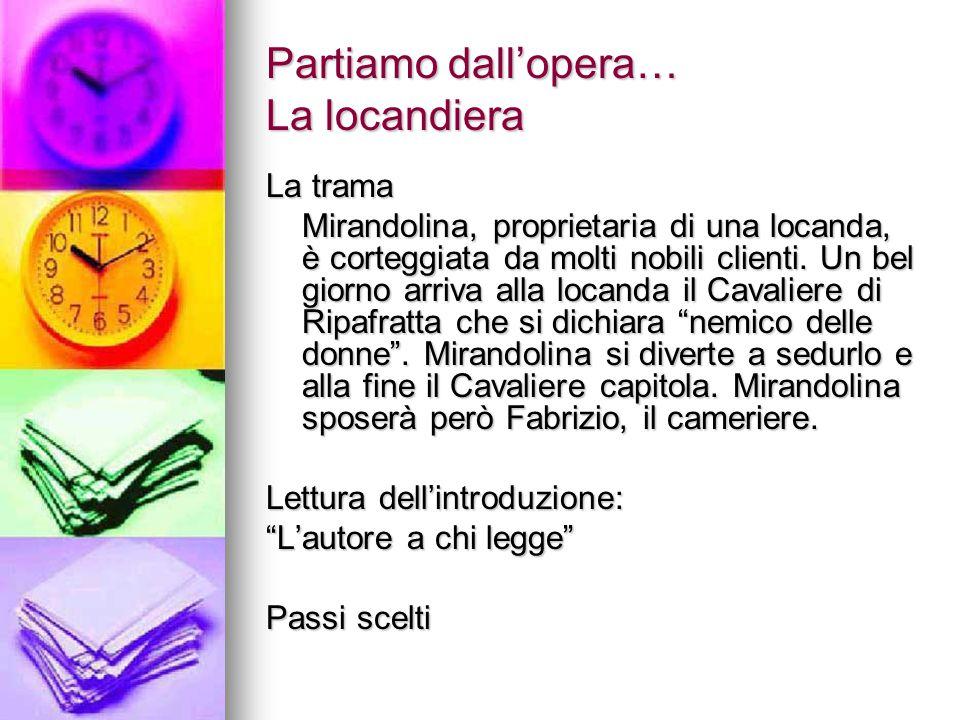 Partiamo dall'opera… La locandiera La trama Mirandolina, proprietaria di una locanda, è corteggiata da molti nobili clienti. Un bel giorno arriva alla