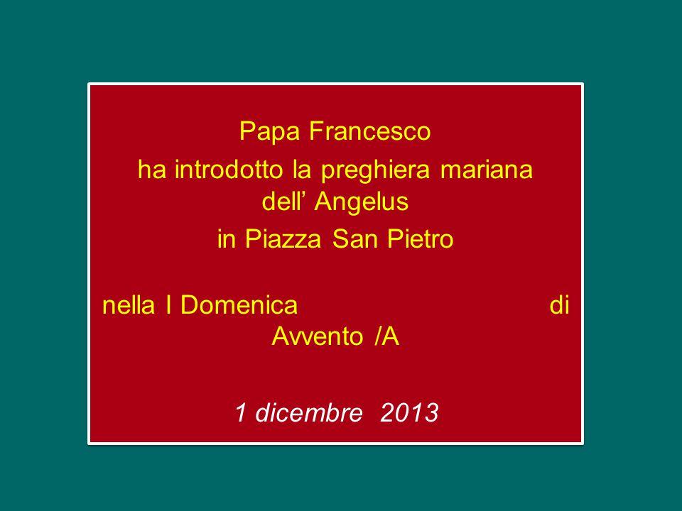 Papa Francesco ha introdotto la preghiera mariana dell' Angelus in Piazza San Pietro nella I Domenica di Avvento /A 1 dicembre 2013 Papa Francesco ha introdotto la preghiera mariana dell' Angelus in Piazza San Pietro nella I Domenica di Avvento /A 1 dicembre 2013