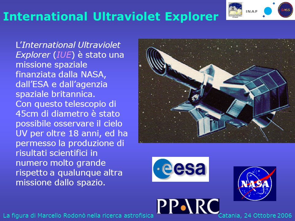 Catania, 24 Ottobre 2006La figura di Marcello Rodonò nella ricerca astrofisica International Ultraviolet Explorer L'International Ultraviolet Explorer (IUE) è stato una missione spaziale finanziata dalla NASA, dall'ESA e dall'agenzia spaziale britannica.