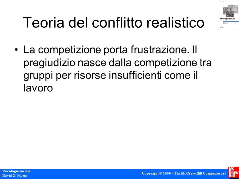Psicologia sociale David G. Myers Copyright © 2009 – The McGraw-Hill Companies srl Teoria del conflitto realistico La competizione porta frustrazione.