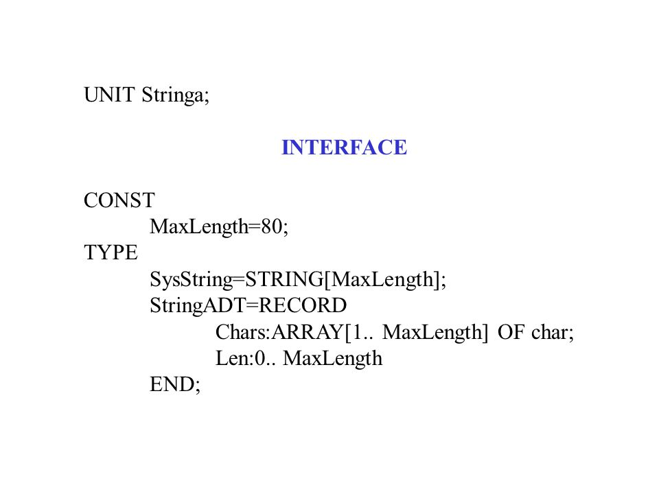 UNIT Stringa; INTERFACE CONST MaxLength=80; TYPE SysString=STRING[MaxLength]; StringADT=RECORD Chars:ARRAY[1..