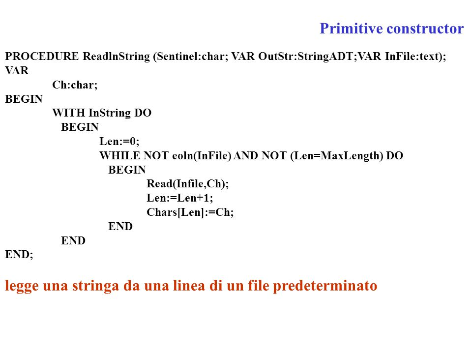 PROCEDURE ReadlnString (Sentinel:char; VAR OutStr:StringADT;VAR InFile:text); VAR Ch:char; BEGIN WITH InString DO BEGIN Len:=0; WHILE NOT eoln(InFile)