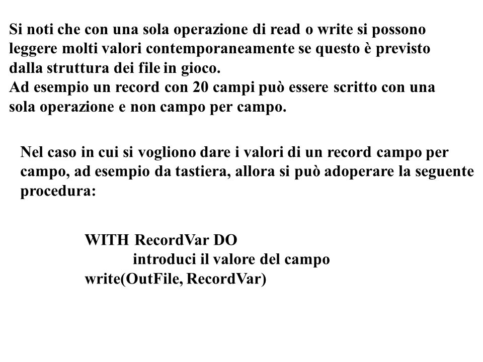 PROCEDURE WriteAName(VAR OutFile:NameFile); VAR Aname: NameType; BEGIN WITH Aname DO BEGIN write(' First Name: '); readln(First); write(' Middle Name: '); readln(Middle ); write(' Last Name: '); readln(Last ); END; write(OutFile, AName) END; TYPE String30=STRING[30]; NameType=RECORD First, Middle, Last:String30; END; IntsFile=FILE OF integer; RealsFile=FILE OF real; RecFile=FILE OF NameType; VAR Ints:IntsFile; Reals:RealsFile; Names:RecFile;