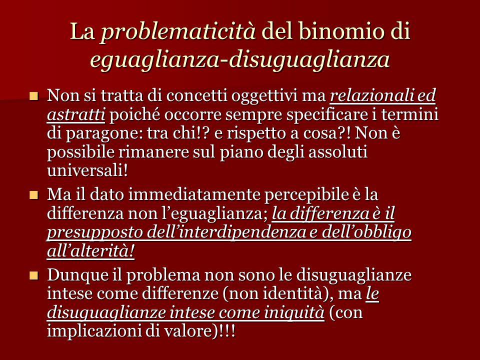 La problematicità del binomio di eguaglianza-disuguaglianza Non si tratta di concetti oggettivi ma relazionali ed astratti poiché occorre sempre specificare i termini di paragone: tra chi!.