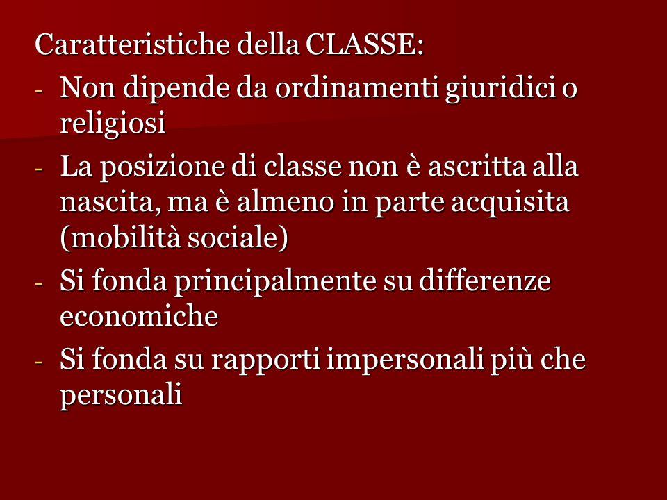 Caratteristiche della CLASSE: - Non dipende da ordinamenti giuridici o religiosi - La posizione di classe non è ascritta alla nascita, ma è almeno in parte acquisita (mobilità sociale)  - Si fonda principalmente su differenze economiche - Si fonda su rapporti impersonali più che personali