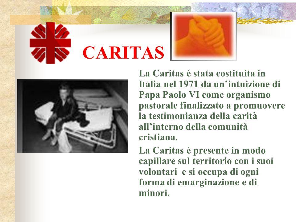 CARITAS La Caritas è stata costituita in Italia nel 1971 da un'intuizione di Papa Paolo VI come organismo pastorale finalizzato a promuovere la testim