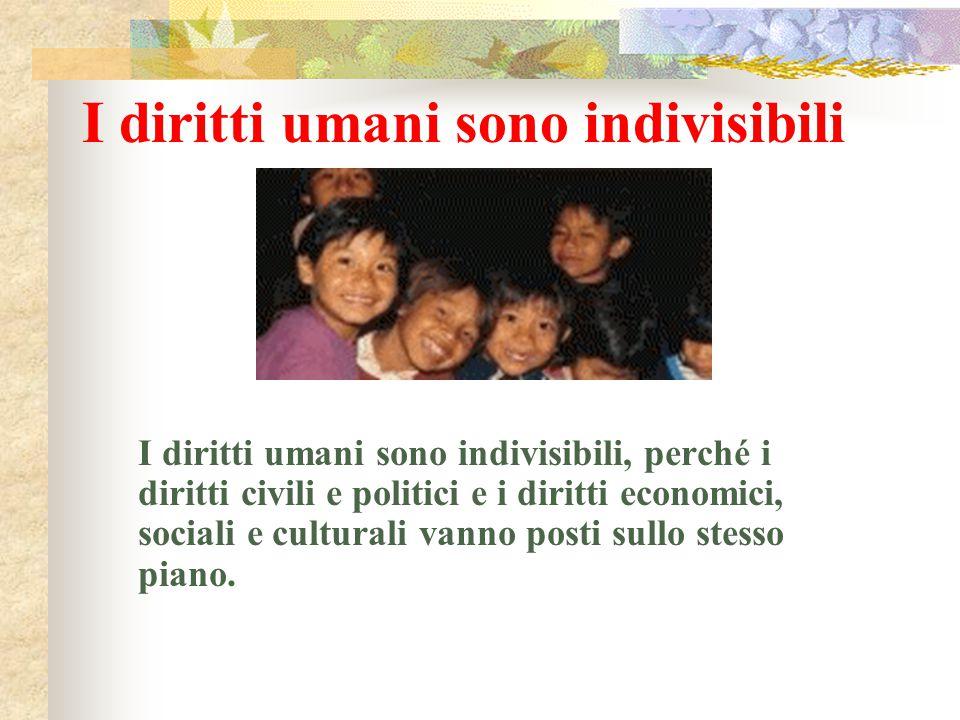 I diritti umani sono indivisibili I diritti umani sono indivisibili, perché i diritti civili e politici e i diritti economici, sociali e culturali van