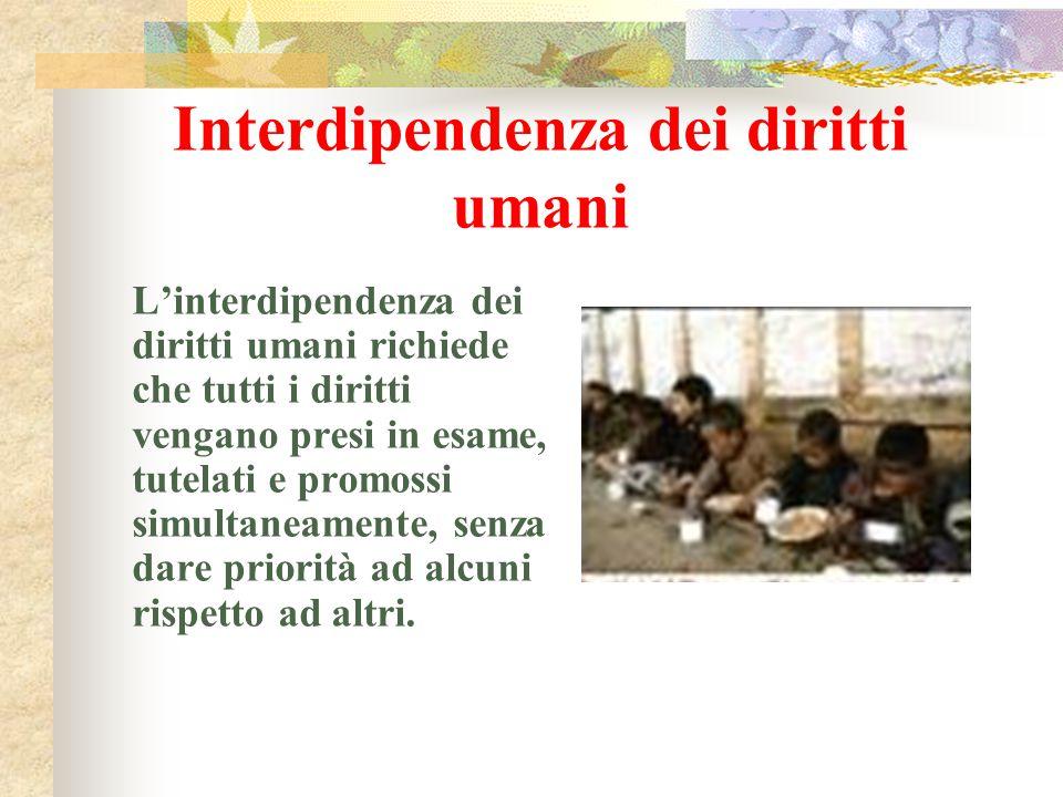 Interdipendenza dei diritti umani L'interdipendenza dei diritti umani richiede che tutti i diritti vengano presi in esame, tutelati e promossi simulta