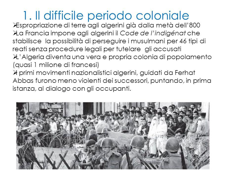 1. Il difficile periodo coloniale  Espropriazione di terre agli algerini già dalla metà dell'800  La Francia impone agli algerini il Code de l'indig