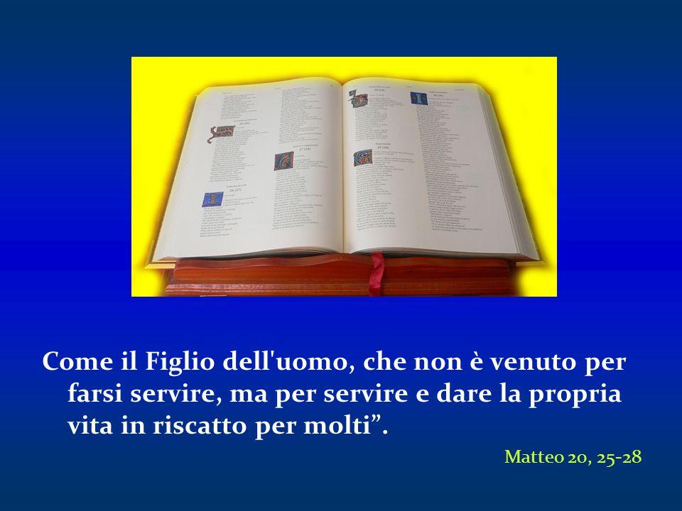 Come il Figlio dell uomo, che non è venuto per farsi servire, ma per servire e dare la propria vita in riscatto per molti .