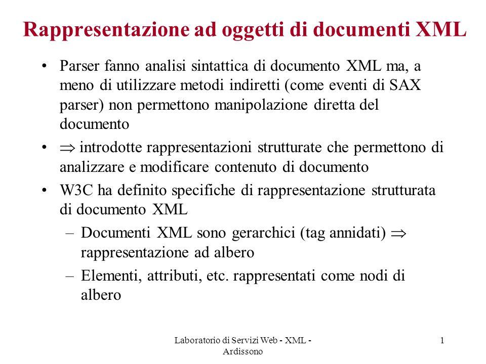 Laboratorio di Servizi Web - XML - Ardissono 1 Rappresentazione ad oggetti di documenti XML Parser fanno analisi sintattica di documento XML ma, a meno di utilizzare metodi indiretti (come eventi di SAX parser) non permettono manipolazione diretta del documento  introdotte rappresentazioni strutturate che permettono di analizzare e modificare contenuto di documento W3C ha definito specifiche di rappresentazione strutturata di documento XML –Documenti XML sono gerarchici (tag annidati)  rappresentazione ad albero –Elementi, attributi, etc.