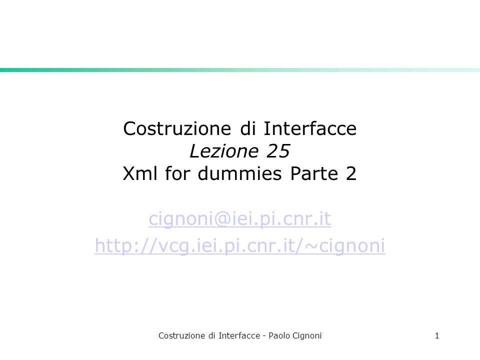 Costruzione di Interfacce - Paolo Cignoni1 Costruzione di Interfacce Lezione 25 Xml for dummies Parte 2 cignoni@iei.pi.cnr.it http://vcg.iei.pi.cnr.it/~cignoni
