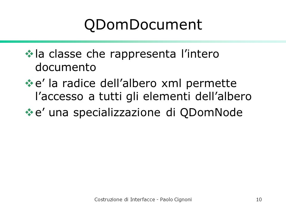 Costruzione di Interfacce - Paolo Cignoni10 QDomDocument  la classe che rappresenta l'intero documento  e' la radice dell'albero xml permette l'accesso a tutti gli elementi dell'albero  e' una specializzazione di QDomNode